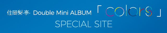 住岡梨奈  Double Mini ALBUM 「colors」 SPECIAL SITE