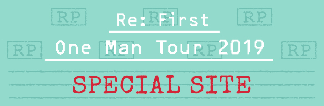 「Re: First One Man Tour 2019」SPECIAL SITE