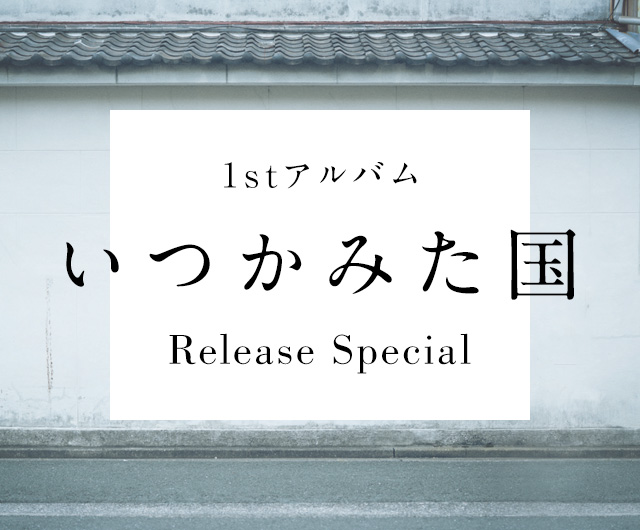 1stアルバム「いつかみた国」Release Special