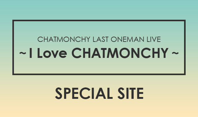 ~LAST ONEMAN LIVE I Love CHATMONCHY~ SPECIAL SITE