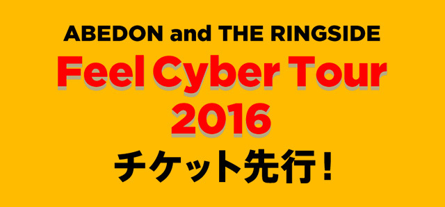 ABEDON and THE RINGSIDE<br>「Feel Cyber Tour 2016」<br>チケット先行!