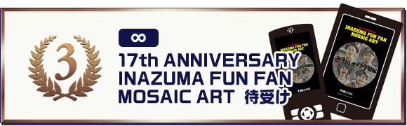 ▼3等:17th ANNIVERSARY INAZUMA FUN FAN MOSAIC ART 待受け