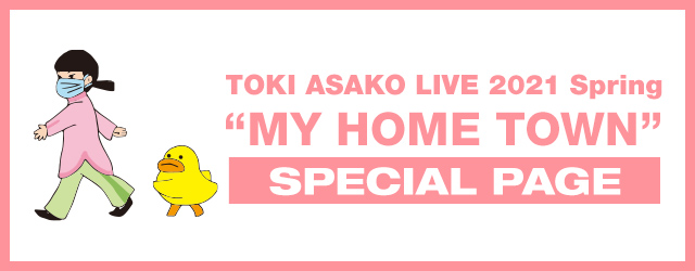 "TOKI ASAKO LIVE 2021 Spring ""MY HOME TOWN"" special page"