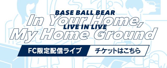 Base Ball Bear FC限定ライブ <br>「LIVE IN LIVE 〜IN YOUR HOME,MY HOME GROUND〜」